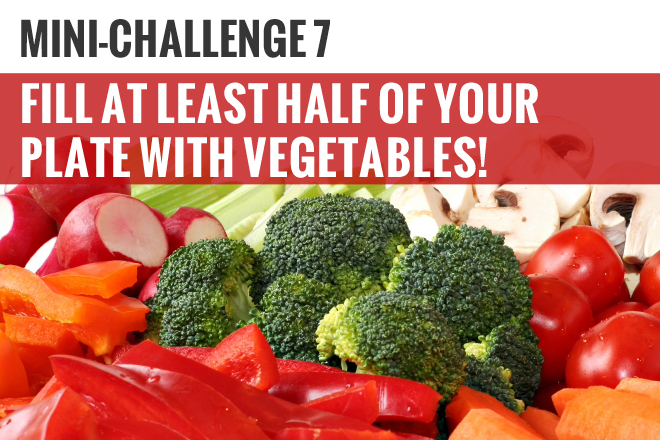 Mini-Challenge # 7: Fill half of your plate with Vegetables